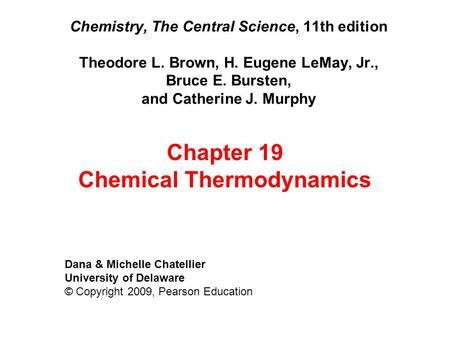 Chemistry, The Central Science, 11th edition Theodore L. Brown, H. Eugene LeMay, Jr., Bruce E. Bursten, and Catherine J. Murphy Dana & Michelle Chatellier.