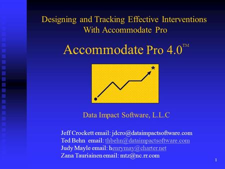 1 Accommodate Pro 4.0 Designing and Tracking Effective Interventions With Accommodate Pro TM Data Impact Software, L.L.C Jeff Crockett