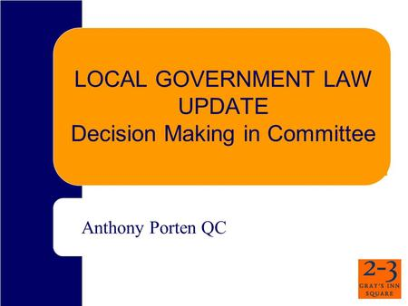 LOCAL GOVERNMENT LAW UPDATE Decision Making in Committee Anthony Porten QC.