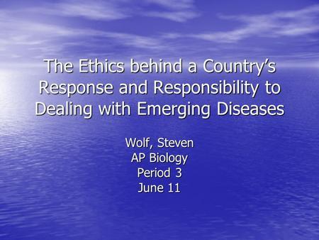 The Ethics behind a Countrys Response and Responsibility to Dealing with Emerging Diseases Wolf, Steven AP Biology Period 3 June 11.