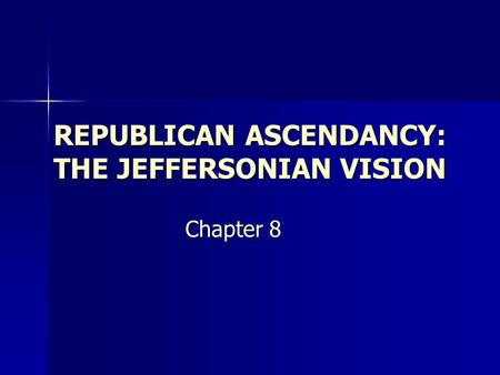 REPUBLICAN ASCENDANCY: THE JEFFERSONIAN VISION Chapter 8.