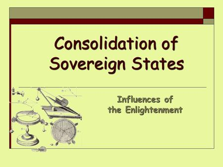 Consolidation of Sovereign States Influences of the Enlightenment.