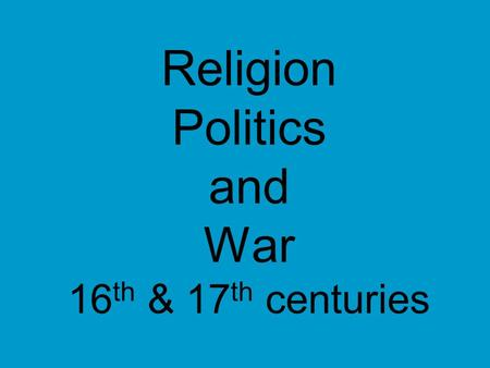 Religion Politics and War 16 th & 17 th centuries.