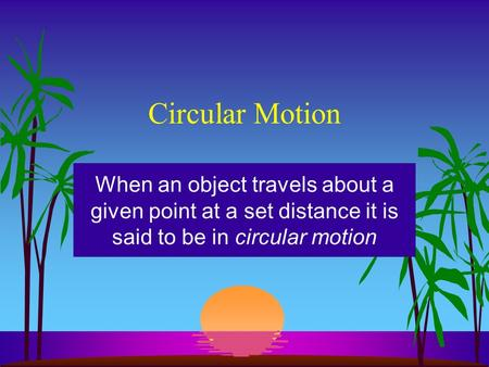 Circular Motion When an object travels about a given point at a set distance it is said to be in circular motion.