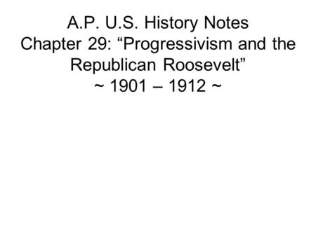 A.P. U.S. History Notes Chapter 29: Progressivism and the Republican Roosevelt ~ 1901 – 1912 ~