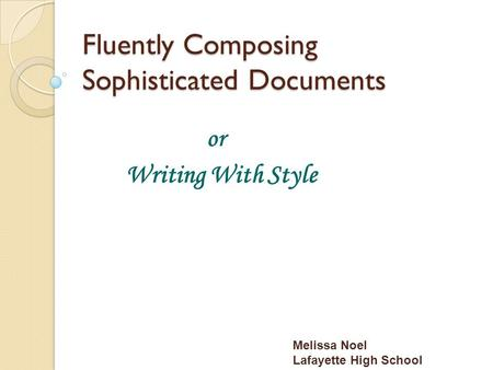 Fluently Composing Sophisticated Documents or Writing With Style Melissa Noel Lafayette High School.