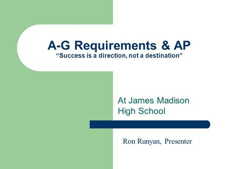A-G Requirements & AP Success is a direction, not a destination At James Madison High School Ron Runyan, Presenter.