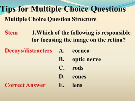 Tips for Multiple Choice Questions Multiple Choice Question Structure Stem1.Which of the following is responsible for focusing the image on the retina?