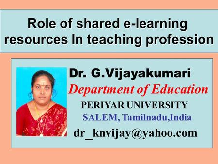Role of shared e-learning resources In teaching profession Dr. G.Vijayakumari Department of Education PERIYAR UNIVERSITY SALEM, Tamilnadu,India dr _