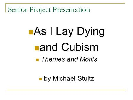 Senior Project Presentation As I Lay Dying and Cubism Themes and Motifs by Michael Stultz.