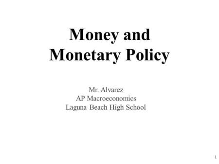 Money and Monetary Policy 1 Mr. Alvarez AP Macroeconomics Laguna Beach High School.