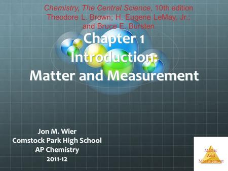 Matter And Measurement Chapter 1 Introduction: Matter and Measurement Jon M. Wier Comstock Park High School AP Chemistry 2011-12 Chemistry, The Central.