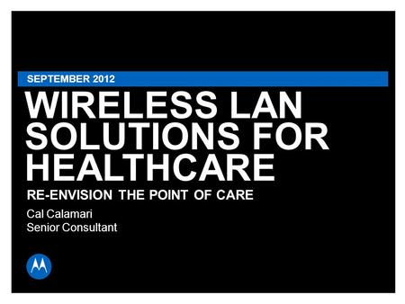 WIRELESS LAN SOLUTIONS FOR HEALTHCARE RE-ENVISION THE POINT OF CARE SEPTEMBER 2012 Cal Calamari Senior Consultant.