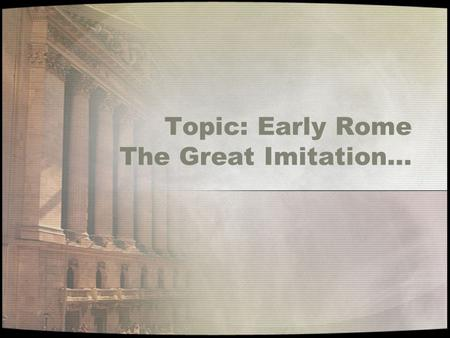 Topic: Early Rome The Great Imitation…. Compare The Etruscans To the Roman Republic EtruscansRome S P R I T E.