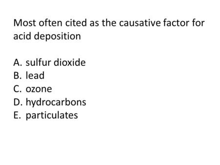 Most often cited as the causative factor for acid deposition A.sulfur dioxide B.lead C.ozone D.hydrocarbons E.particulates.