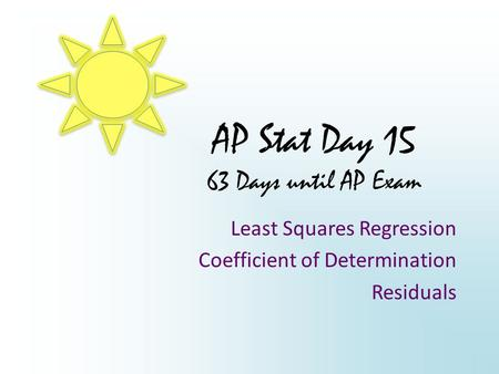 AP Stat Day 15 63 Days until AP Exam Least Squares Regression Coefficient of Determination Residuals.