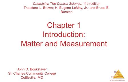 Matter And Measurement © 2009, Prentice-Hall, Inc. Chapter 1 Introduction: Matter and Measurement John D. Bookstaver St. Charles Community College Cottleville,