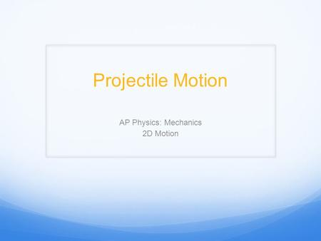 Projectile Motion AP Physics: Mechanics 2D Motion.