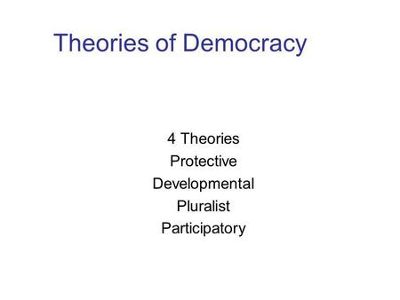 Theories of Democracy 4 Theories Protective Developmental Pluralist Participatory.