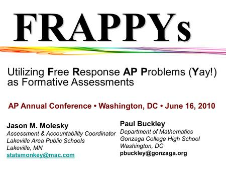 FRAPPYs Utilizing Free Response AP Problems (Yay!) as Formative Assessments Jason M. Molesky Assessment & Accountability Coordinator Lakeville Area Public.