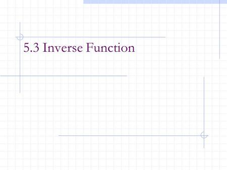 5.3 Inverse Function. After this lesson, you should be able to: Verify that one function is the inverse function of another function. Determine whether.