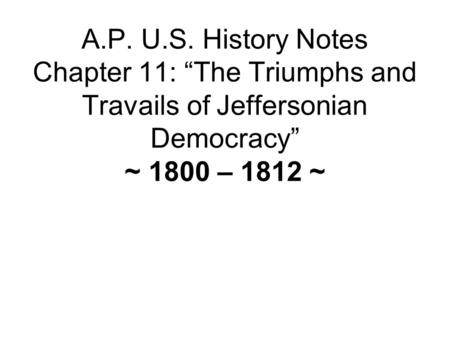 A.P. U.S. History Notes Chapter 11: The Triumphs and Travails of Jeffersonian Democracy ~ 1800 – 1812 ~