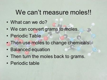 We cant measure moles!! What can we do? We can convert grams to moles. Periodic Table Then use moles to change chemicals Balanced equation Then turn the.