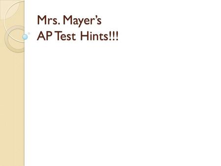 Mrs. Mayers AP Test Hints!!!. Multiple Choice Hints: The test gets easier as you go. The last 50 will be easier than the first 50. Some students like.