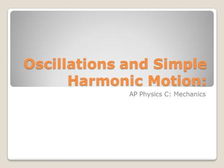 Oscillations and Simple Harmonic Motion: AP Physics C: Mechanics.