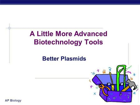 AP Biology 2007-2008 A Little More Advanced Biotechnology Tools Better Plasmids.
