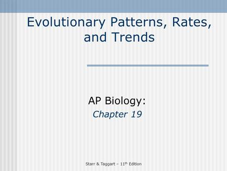 Starr & Taggart – 11 th Edition Evolutionary Patterns, Rates, and Trends AP Biology: Chapter 19.