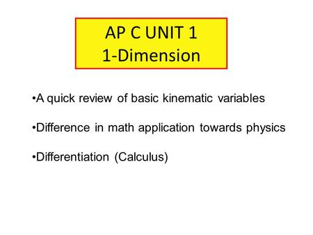 AP C UNIT 1 1-Dimension A quick review of basic kinematic variables Difference in math application towards physics Differentiation (Calculus)