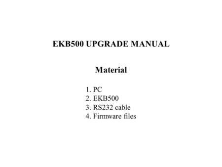 EKB500 UPGRADE MANUAL Material 1. PC 2. EKB500 3. RS232 cable 4. Firmware files.
