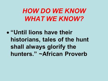 HOW DO WE KNOW WHAT WE KNOW? Until lions have their historians, tales of the hunt shall always glorify the hunters. ~African Proverb.