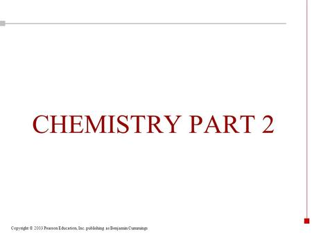 Copyright © 2003 Pearson Education, Inc. publishing as Benjamin Cummings CHEMISTRY PART 2.