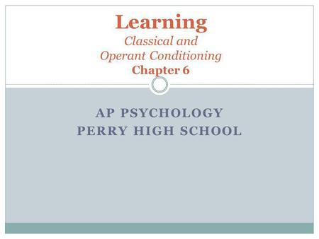 AP PSYCHOLOGY PERRY HIGH SCHOOL Learning Classical and Operant Conditioning Chapter 6.