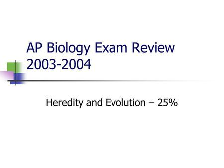 AP Biology Exam Review 2003-2004 Heredity and Evolution – 25%
