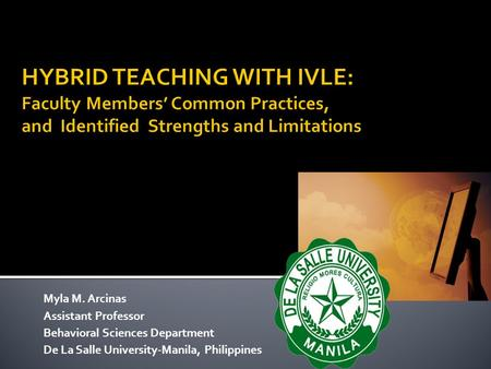 HYBRID TEACHING WITH IVLE: Faculty Members' Common Practices, and Identified Strengths and Limitations Myla M. Arcinas Assistant Professor Behavioral.