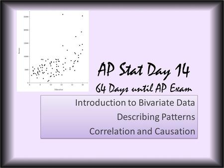 AP Stat Day 14 64 Days until AP Exam Introduction to Bivariate Data Describing Patterns Correlation and Causation Introduction to Bivariate Data Describing.