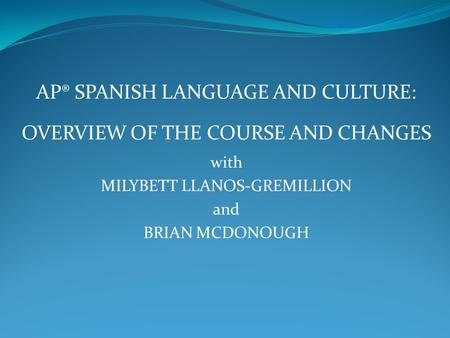 AP® SPANISH LANGUAGE AND CULTURE: OVERVIEW OF THE COURSE AND CHANGES