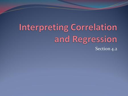 Section 4.2. Correlation and Regression Describe only linear relationship. Strongly influenced by extremes in data. Always plot data first. Extrapolation.