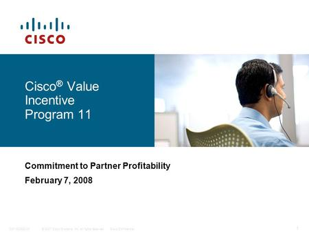 © 2007 Cisco Systems, Inc. All rights reserved.Cisco ConfidentialC97-420923-00 1 Cisco ® Value Incentive Program 11 Commitment to Partner Profitability.