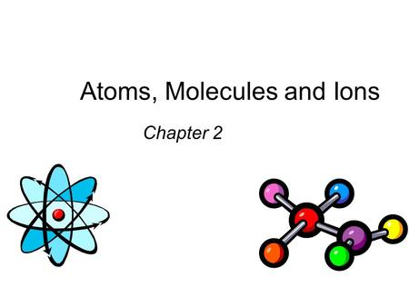 Atoms, Molecules and Ions Chapter 2. Daltons Atomic Theory (1808) 1. Elements are composed of extremely small particles called atoms. All atoms of a given.