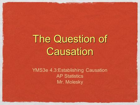 The Question of Causation YMS3e 4.3:Establishing Causation AP Statistics Mr. Molesky.