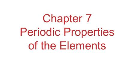 Chapter 7 Periodic Properties of the Elements. Development of Periodic Table Elements in the same group generally have similar chemical properties. Physical.