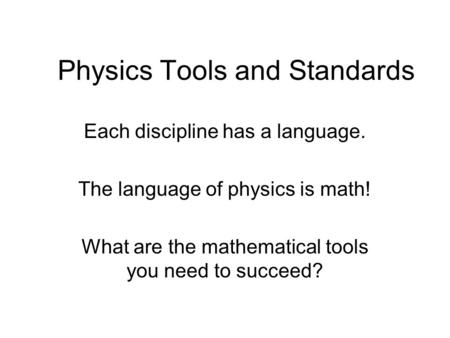 Physics Tools and Standards Each discipline has a language. The language of physics is math! What are the mathematical tools you need to succeed?