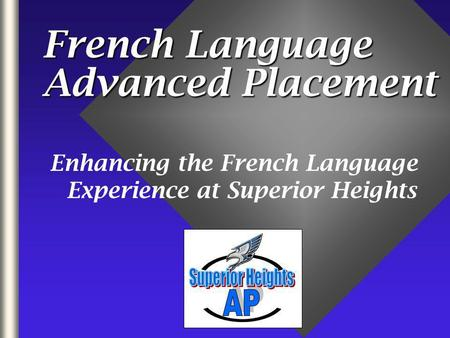 French Language Advanced Placement Enhancing the French Language Experience at Superior Heights.