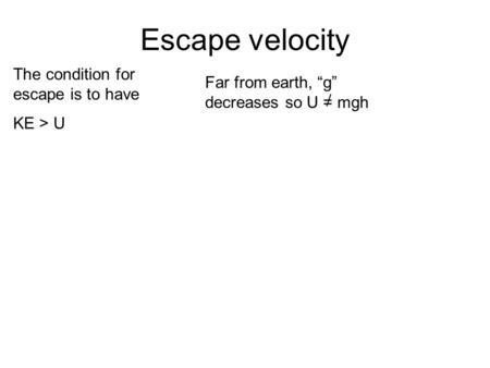 Escape velocity The condition for escape is to have KE > U Far from earth, g decreases so U = mgh.