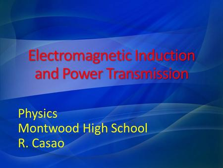 Electromagnetic Induction and Power Transmission Physics Montwood High School R. Casao.