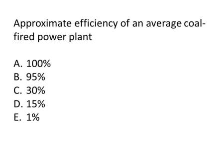 Approximate efficiency of an average coal- fired power plant A.100% B.95% C.30% D.15% E.1%